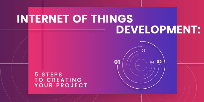 Internet of Things development: 5 steps to creating your project